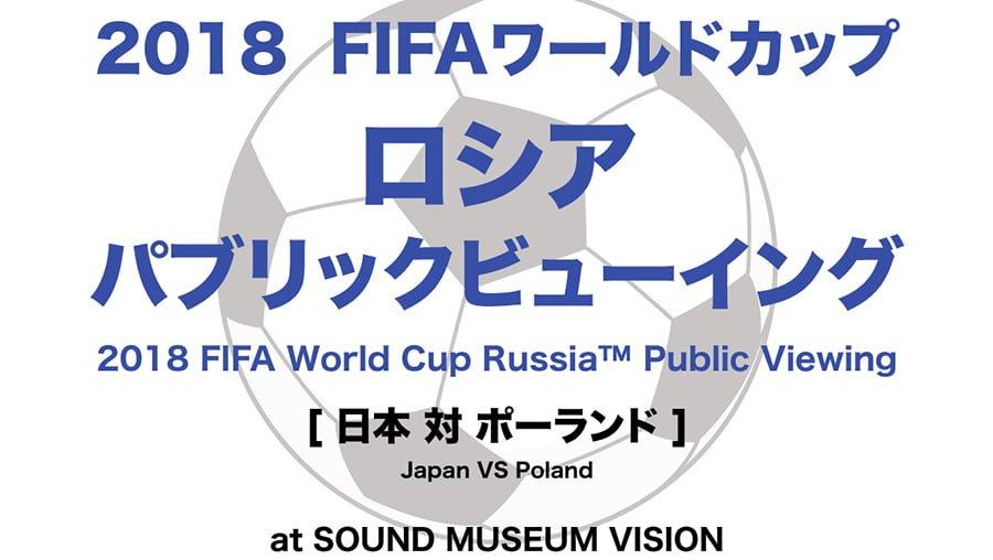 2018 FIFAワールドカップロシア パブリックビューイング[ 日本 対 ポーランド ]